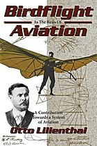 Birdflight as the basis of aviation : a contribution towards a system of aviation, compiled from the results of numerous experiments made by O. and G. Lilienthal