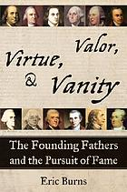 Virtue, valor, & vanity : the Founding Fathers and the pursuit of fame