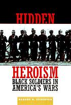 Hidden heroism : Black soldiers in America's wars