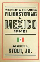 Schemers & dreamers : filibustering in Mexico, 1848-1921