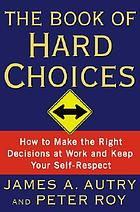The book of hard choices : how to make the right decisions at work and keep your self-respect