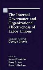 The internal governance and organizational effectiveness of labour unions : essays in honor of George BrooksThe internal governance and organizational effectiveness of labor unions : essays in honor of George Brooks