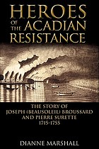 Heroes of the Acadian resistance : the story of Joseph Beausoleil Broussard and Pierre II Surette, 1702-1765