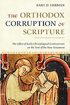 The orthodox corruption of Scripture : the effect of early Christological controversies on the text of the New Testament