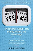 Feed me! : writers dish about food, eating, weight, and body image