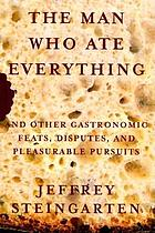 The man who ate everything : and other gastronomic feats, disputes, and pleasurable pursuits