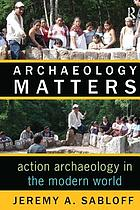 Archaeology matters : action archaeology in the modern world
