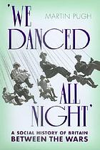 'We danced all night' : a social history of Britain between the Wars