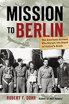 Mission to Berlin : the American airmen who struck the heart of Hitler's Reich