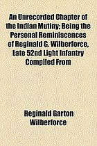 An unrecorded chapter of the Indian mutiny; being the personal reminiscences of Reginald G. Wilberforce comp. from a diary and letters written on the spot