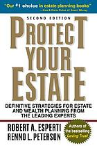 Protect your estate : definitive strategies for estate and wealth planning from the leading experts