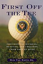 First off the tee : presidential duffers, hackers, and cheaters, from Taft to Bush