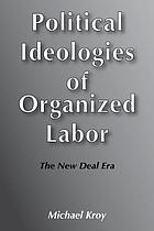 Political ideologies of organized labor : the New Deal era