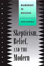 Skepticism, belief, and the modern : Maimonides to Nietzsche