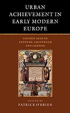 Urban achievement in early modern Europe : golden ages in Antwerp, Amsterdam, and London
