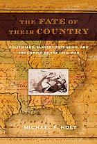 The fate of their country : politicians, slavery extension, and the coming of the Civil War