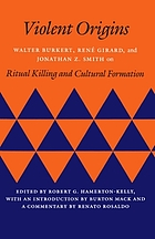 Violent origins : Walter Burkert, René Girard & Jonathan Z. Smith on ritual killing and cultural formation