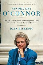 Sandra Day O'Connor : how the first woman on the Supreme Court became its most influential justice