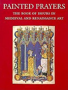 Painted prayers : the book of hours in medieval and Renaissance art