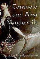 Consuelo and Alva Vanderbilt : the story of a daughter and a mother in the Gilded Age