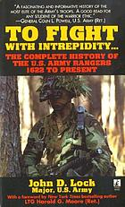 To fight with intrepidity-- : the complete history of the U.S. Army Rangers, 1622 to present
