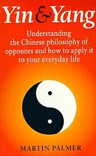 Yin & yang : understanding the Chinese philosophy of opposites and how to apply it to your everyday life