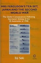 Mrs Ferguson's tea-set, Japan and the Second World War : the global consequences following Germany's sinking of the SS Automedon in 1940