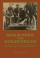 Guarding the goldfields the story of the Yukon Field Force