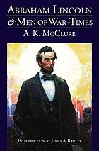 Abraham Lincoln and men of war-times : some personal recollections of war and politics during the Lincoln administration