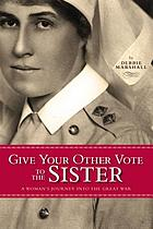 Give your other vote to the sister : a woman's journey into the Great War