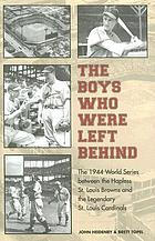 The boys who were left behind : the 1944 World Series between the hapless St. Louis Browns and the legendary St. Louis Cardinals