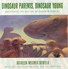 Dinosaur parents, dinosaur young : uncovering the mystery of dinosaur families