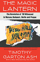The magic lantern : the revolution of '89 witnessed in Warsaw, Budapest, Berlin, and Prague