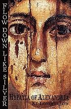 Flow down like silver : Hypatia of Alexandria : a novel