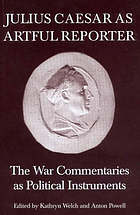 Julius Caesar as artful reporter : the war commentaries as political instruments