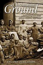 Uncommon ground : archaeology and early African America, 1650-1800