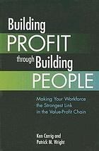 Building profit through building people : making your workforce the strongest link in the value-profit chain
