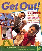 Get out : outdoor activities kids can enjoy everywhere (except indoors)