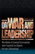 On war and leadership : the words of combat commanders from Frederick the Great to Norman Schwarzkopf