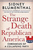 The strange death of Republican America : chronicles of a collapsing party