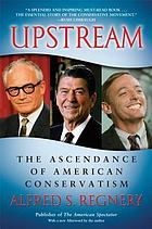 Upstream : the ascendancy of American conservatism