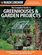 The Complete Guide To Greenhouses & Garden Projects : Greenhouses, Cold Frames, Compost Bins, Trellises, Planter Beds, Potting Benches & More