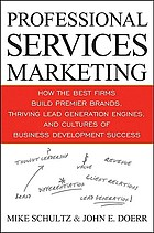 Professional services marketing : How the best firms build premiere brands, thriving lead generation engines, and cultures of business development success