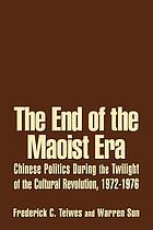 The end of the Maoist era Chinese politics during the twilight of the Cultural Revolution, 1972-1976