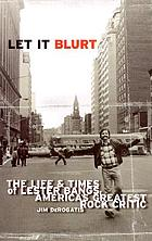 Let it blurt : the life and times of Lester Bangs, America's greatest rock critic