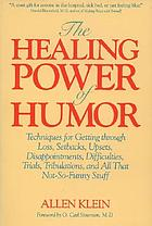 The healing power of humor : techniques for getting through loss, setbacks, upsets, disappointments, difficulties, trials, tribulations, and all that not-so-funny stuff