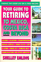Your guide to retiring to Mexico, Costa Rica, and beyond : finding the good life on a fixed income