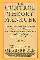The control theory manager : combining the control theory of William Glasser with the wisdom of W. Edwards Deming to explain both what quality is and what lead-managers do to achieve it