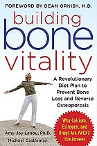 Building bone vitality : a revolutionary diet plan to prevent bone loss and reverse osteoporosis