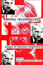 Dewey reconfigured : essays on Deweyan pragmatism
